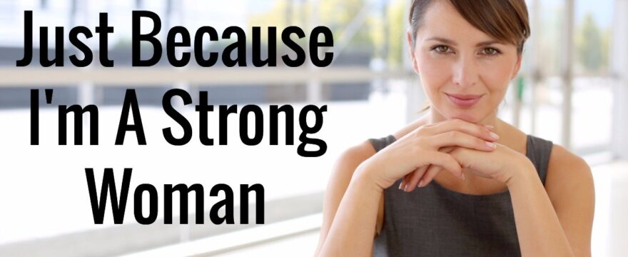 Just Because I'm A Strong Woman