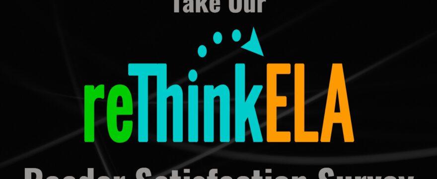 reThink ELA Reader Satisfaction Survey